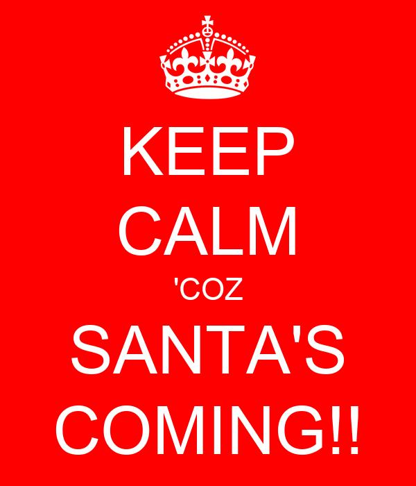 KEEP CALM 'COZ SANTA'S COMING!!