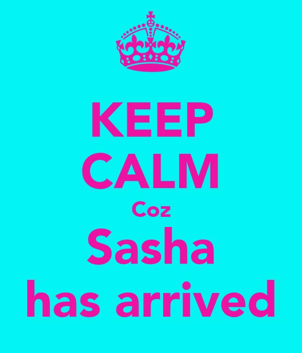 KEEP CALM Coz Sasha has arrived