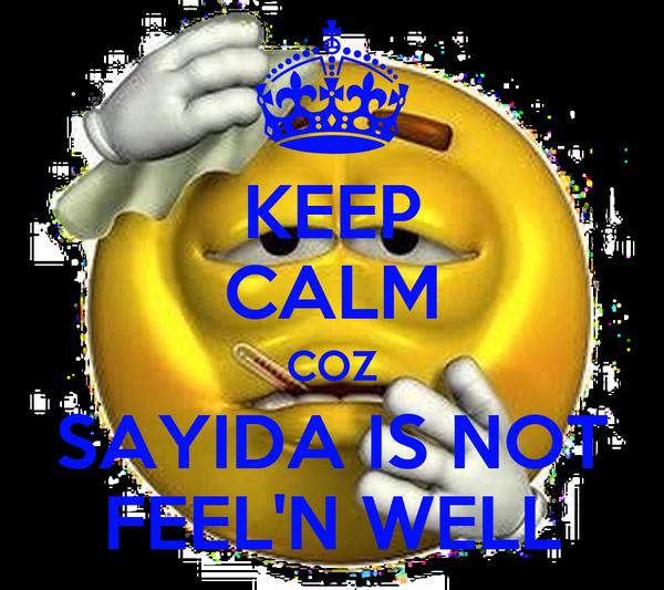 KEEP CALM COZ SAYIDA IS NOT FEEL'N WELL