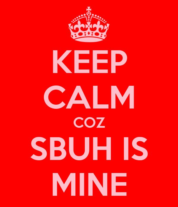 KEEP CALM COZ SBUH IS MINE