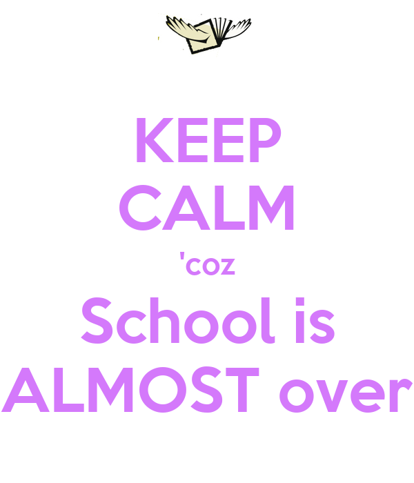 KEEP CALM 'coz School is ALMOST over