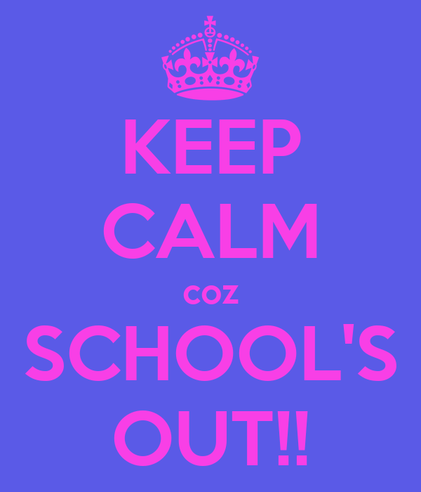 KEEP CALM coz SCHOOL'S OUT!!