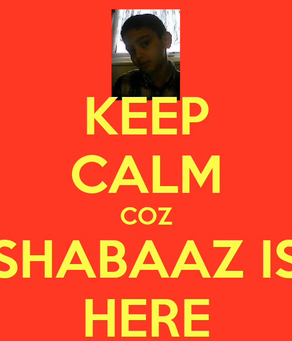 KEEP CALM COZ SHABAAZ IS HERE
