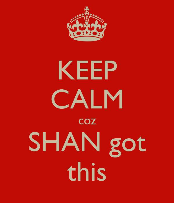 KEEP CALM coz SHAN got this