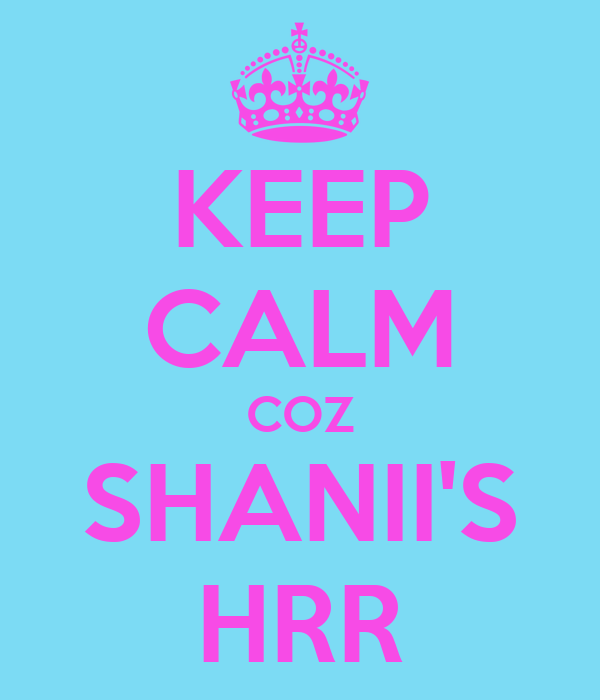 KEEP CALM COZ SHANII'S HRR