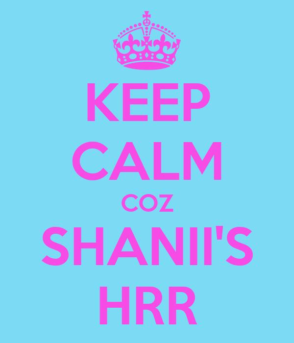 KEEP CALM COZ SHANII'S HRR