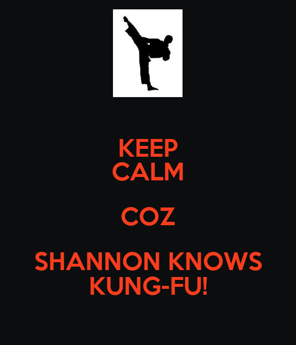 KEEP CALM COZ SHANNON KNOWS KUNG-FU!