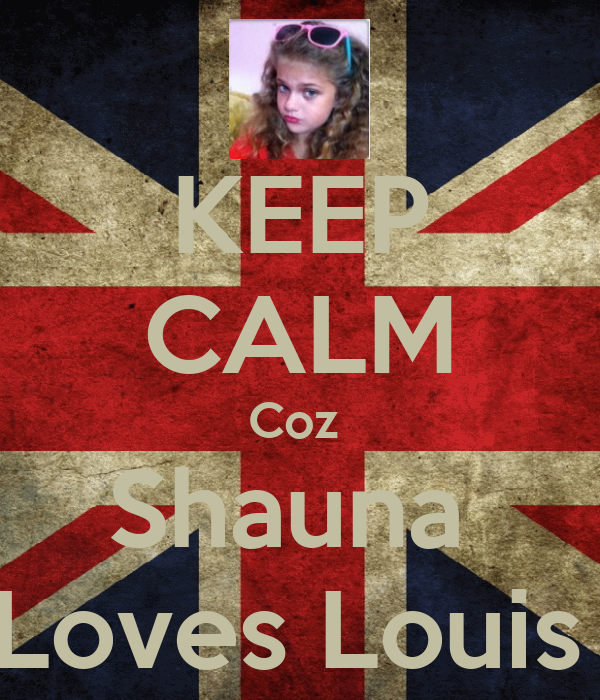 KEEP CALM Coz  Shauna  Loves Louis
