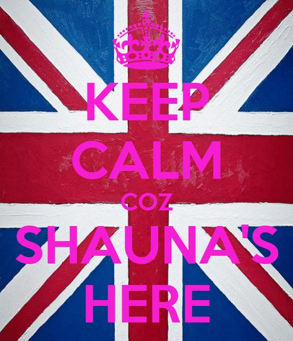 KEEP CALM COZ SHAUNA'S HERE