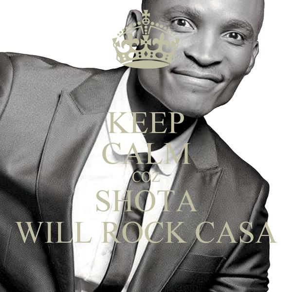 KEEP CALM COZ SHOTA WILL ROCK CASA