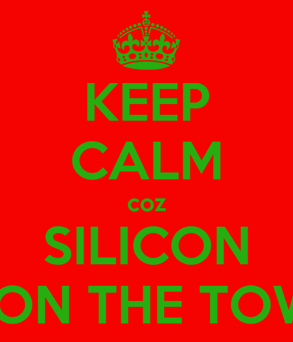 KEEP CALM coz SILICON IS ON THE TOWN