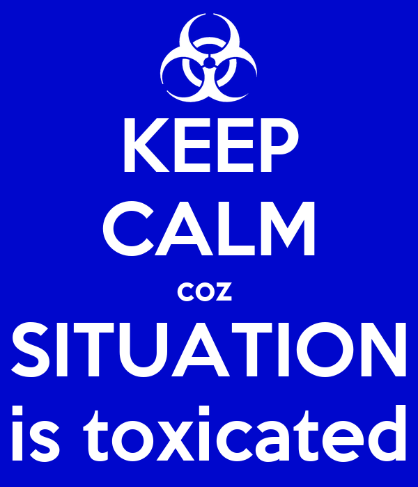 KEEP CALM coz  SITUATION is toxicated