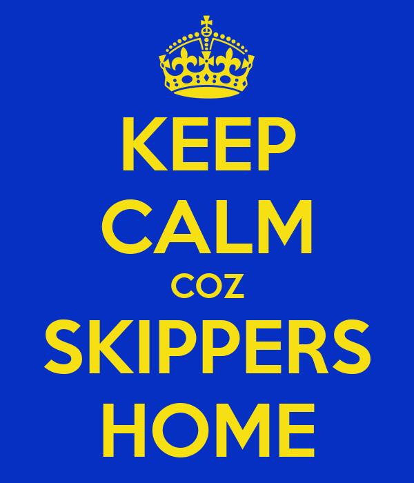KEEP CALM COZ SKIPPERS HOME