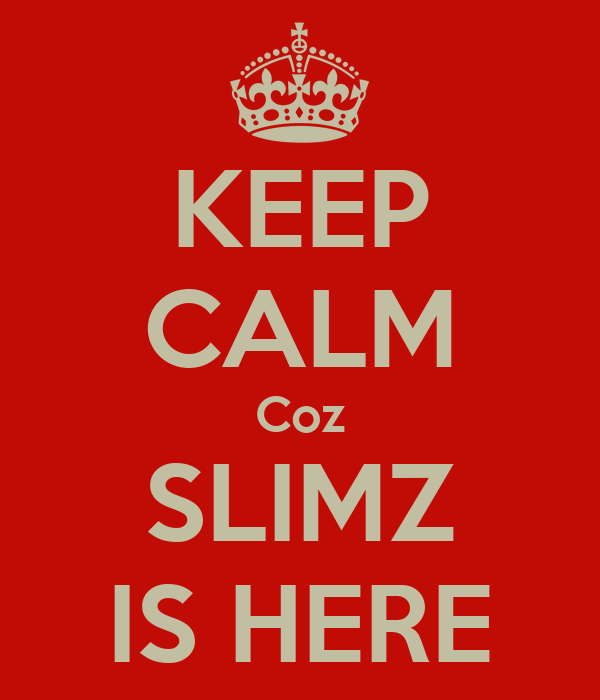 KEEP CALM Coz SLIMZ IS HERE
