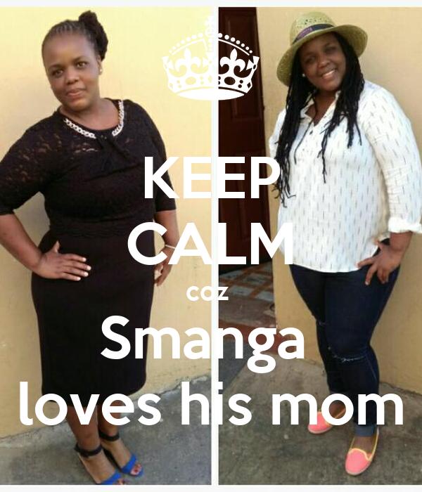 KEEP CALM coz  Smanga  loves his mom