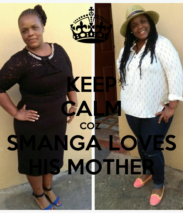 KEEP CALM COZ  SMANGA LOVES HIS MOTHER
