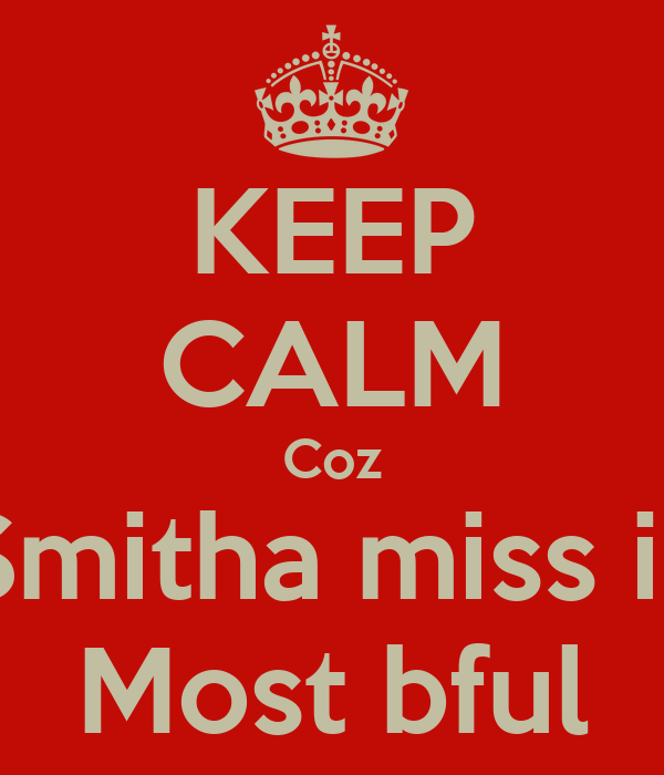 KEEP CALM Coz Smitha miss is Most bful