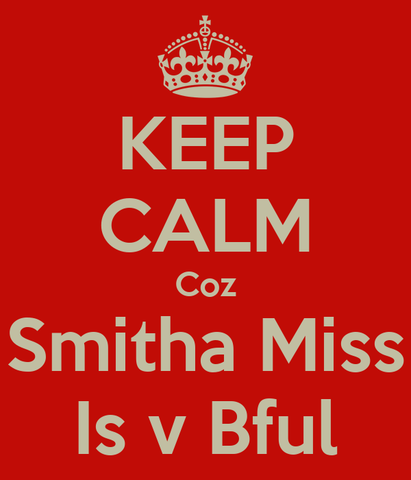 KEEP CALM Coz Smitha Miss Is v Bful