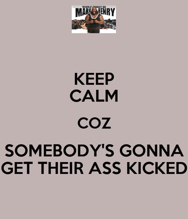 KEEP CALM COZ SOMEBODY'S GONNA GET THEIR ASS KICKED