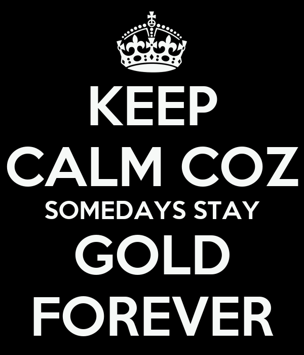 KEEP CALM COZ SOMEDAYS STAY GOLD FOREVER