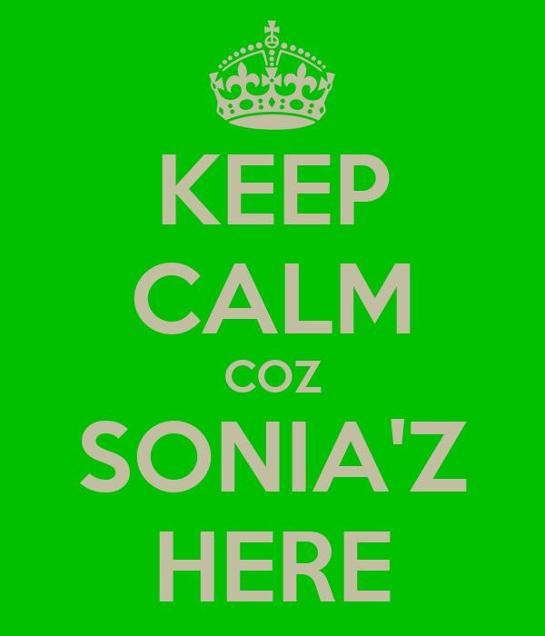 KEEP CALM COZ SONIA'Z HERE