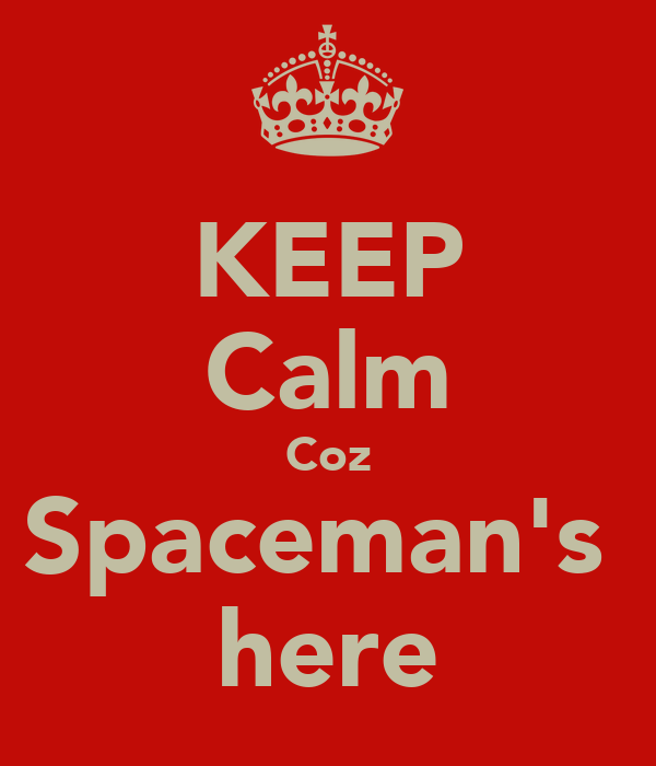 KEEP Calm Coz Spaceman's  here