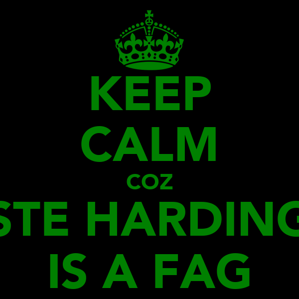 KEEP CALM COZ STE HARDING IS A FAG