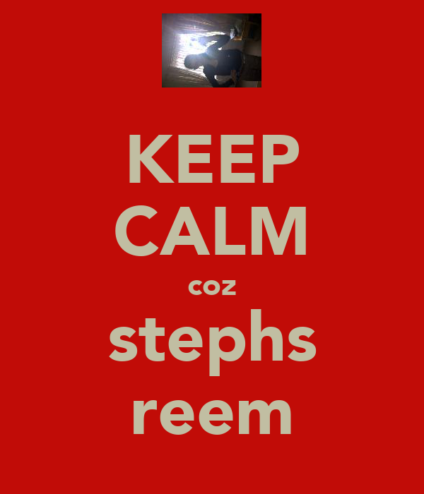 KEEP CALM coz stephs reem