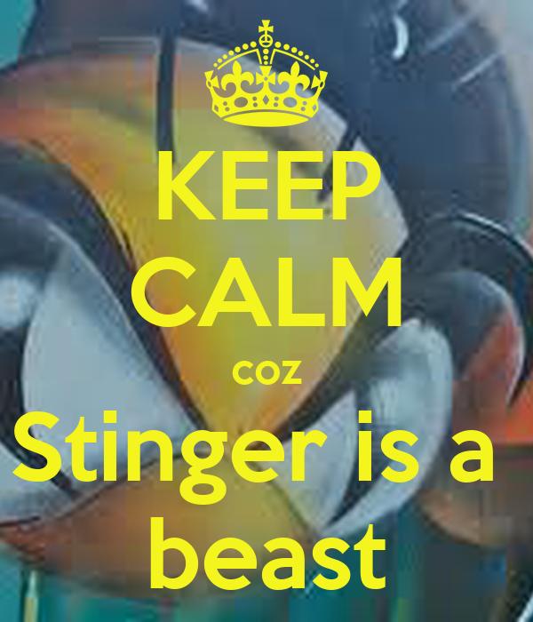 KEEP CALM coz Stinger is a  beast
