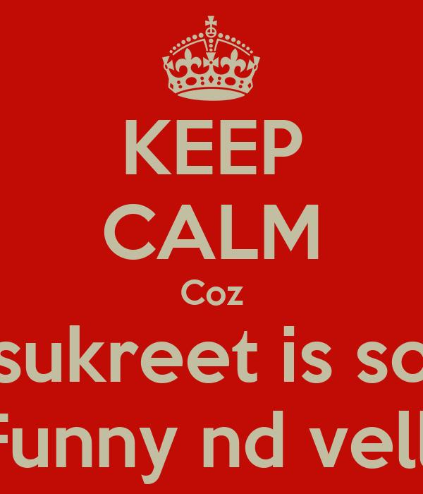 KEEP CALM Coz sukreet is so Funny nd velli