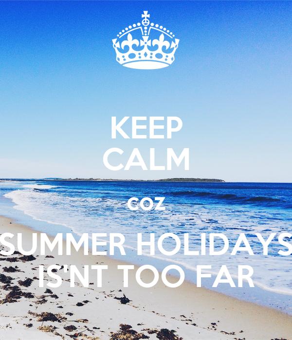 KEEP CALM coz SUMMER HOLIDAYS IS'NT TOO FAR