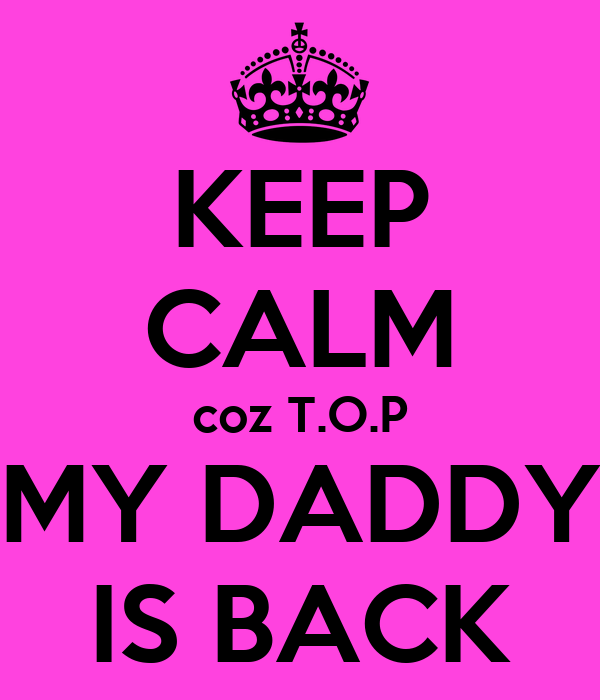 KEEP CALM coz T.O.P MY DADDY IS BACK