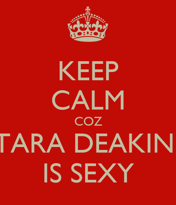 KEEP CALM COZ TARA DEAKIN  IS SEXY