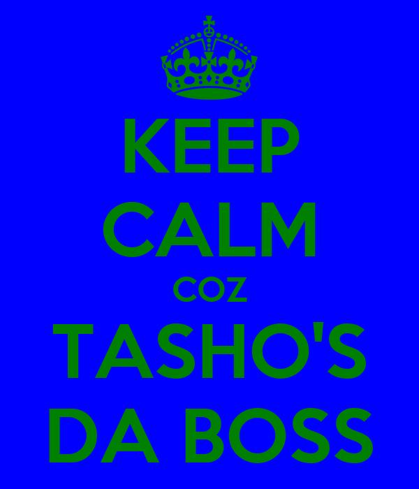 KEEP CALM COZ TASHO'S DA BOSS