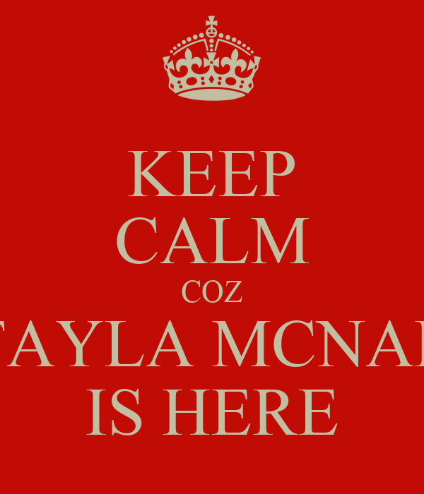 KEEP CALM COZ TAYLA MCNAB IS HERE