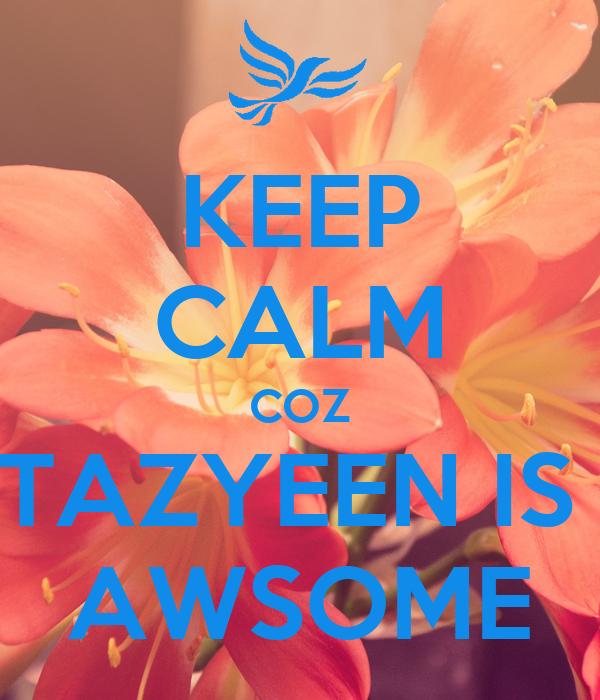 KEEP CALM COZ TAZYEEN IS  AWSOME
