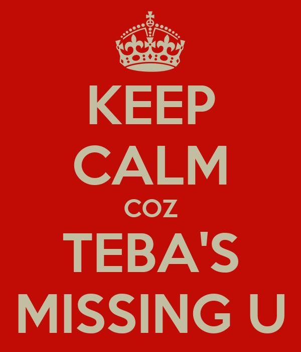 KEEP CALM COZ TEBA'S MISSING U