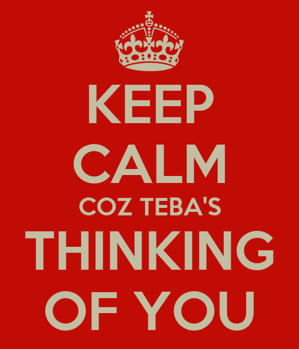 KEEP CALM COZ TEBA'S THINKING OF YOU