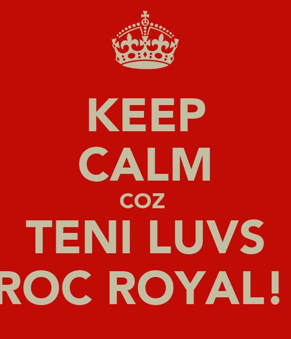 KEEP CALM COZ  TENI LUVS ROC ROYAL!
