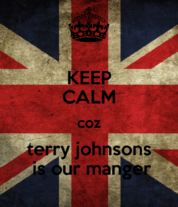 KEEP CALM coz terry johnsons  is our manger