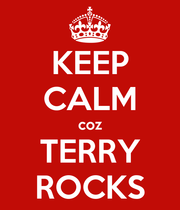 KEEP CALM coz TERRY ROCKS