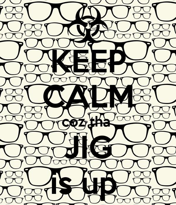 KEEP CALM coz tha  JIG is up