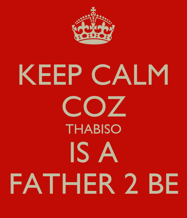 KEEP CALM COZ THABISO IS A FATHER 2 BE