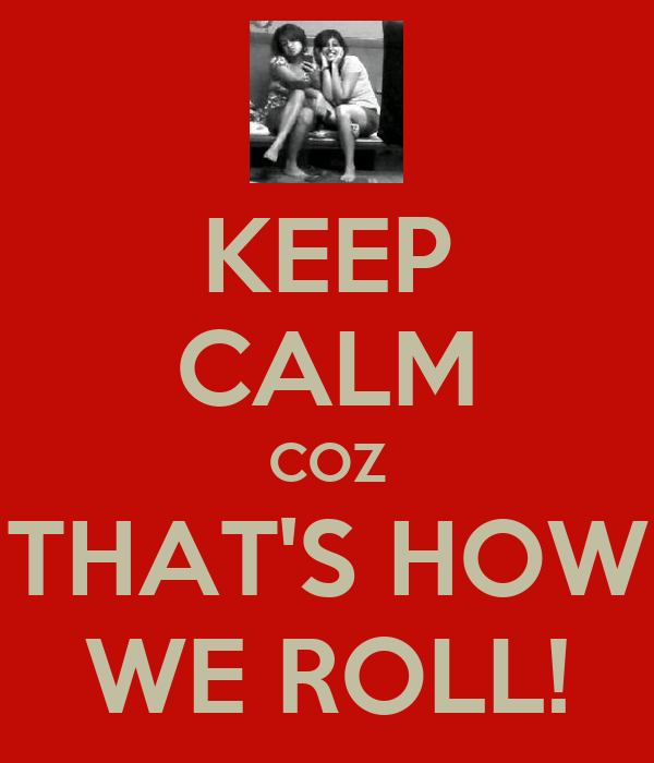 KEEP CALM COZ THAT'S HOW WE ROLL!