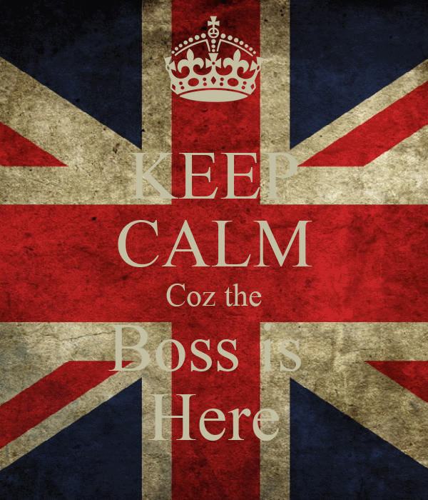 KEEP CALM Coz the Boss is  Here