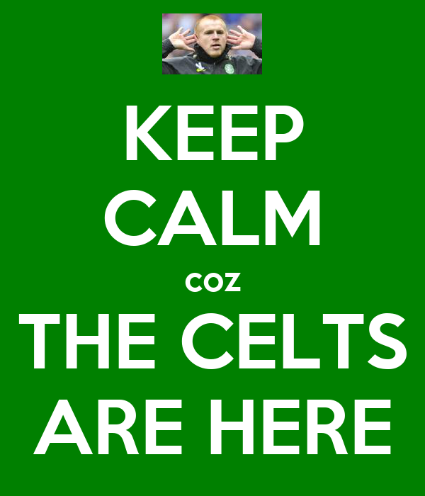 KEEP CALM coz THE CELTS ARE HERE
