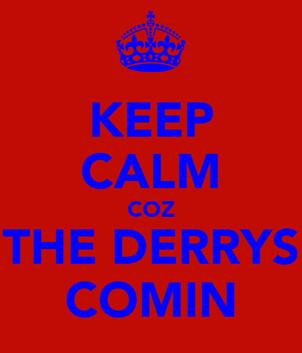 KEEP CALM COZ THE DERRYS COMIN