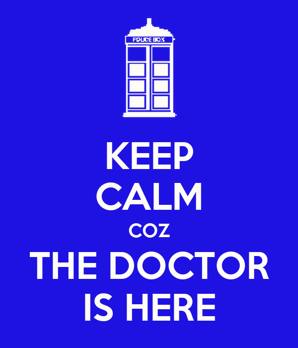 KEEP CALM COZ THE DOCTOR IS HERE