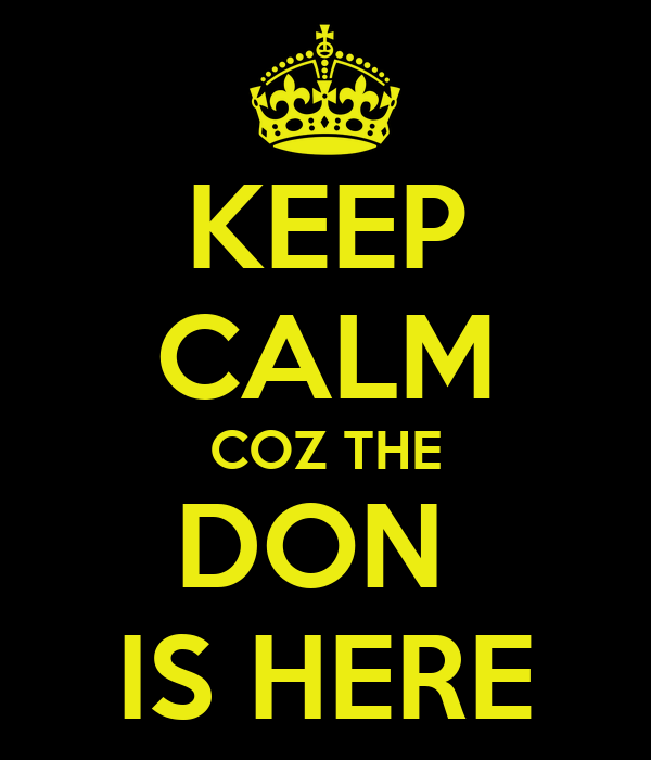 KEEP CALM COZ THE DON  IS HERE