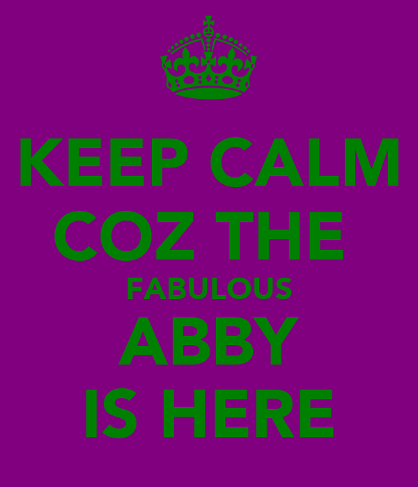 KEEP CALM COZ THE  FABULOUS ABBY IS HERE